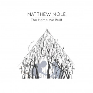 Matthew Mole The Home We Built Album